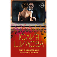 Шилова Юлия Витальевна                  Сайт знакомств, или будьте осторожны! Однажды в вашу жизнь может постучаться